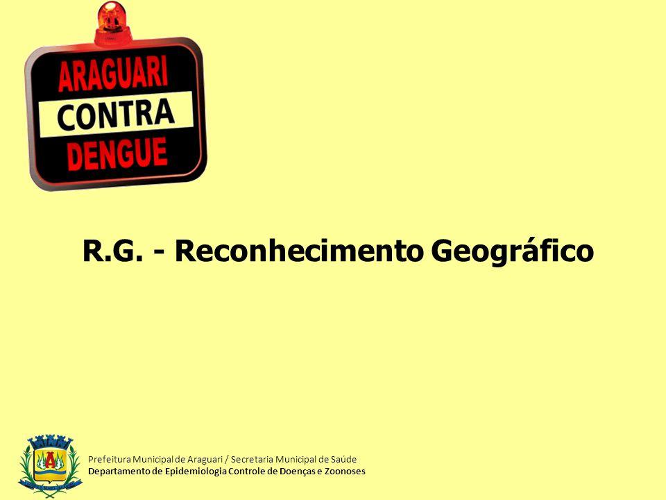 R.G. - Reconhecimento Geográfico Prefeitura Municipal de Araguari / Secretaria Municipal de Saúde Departamento de Epidemiologia Controle de Doenças e