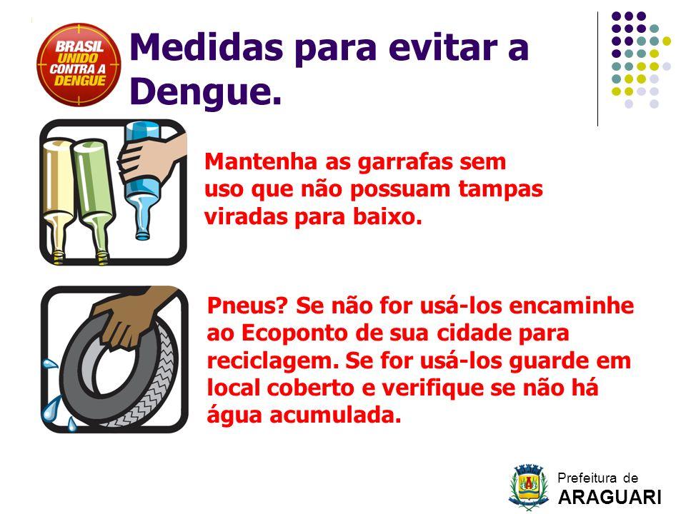 Medidas para evitar a Dengue. Mantenha as garrafas sem uso que não possuam tampas viradas para baixo. Pneus? Se não for usá-los encaminhe ao Ecoponto