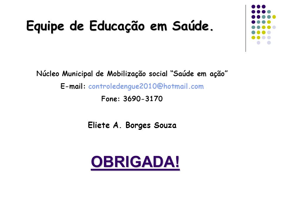 OBRIGADA! Equipe de Educação em Saúde. Núcleo Municipal de Mobilização social Saúde em ação E-mail: controledengue2010@hotmail.com Fone: 3690-3170 Eli