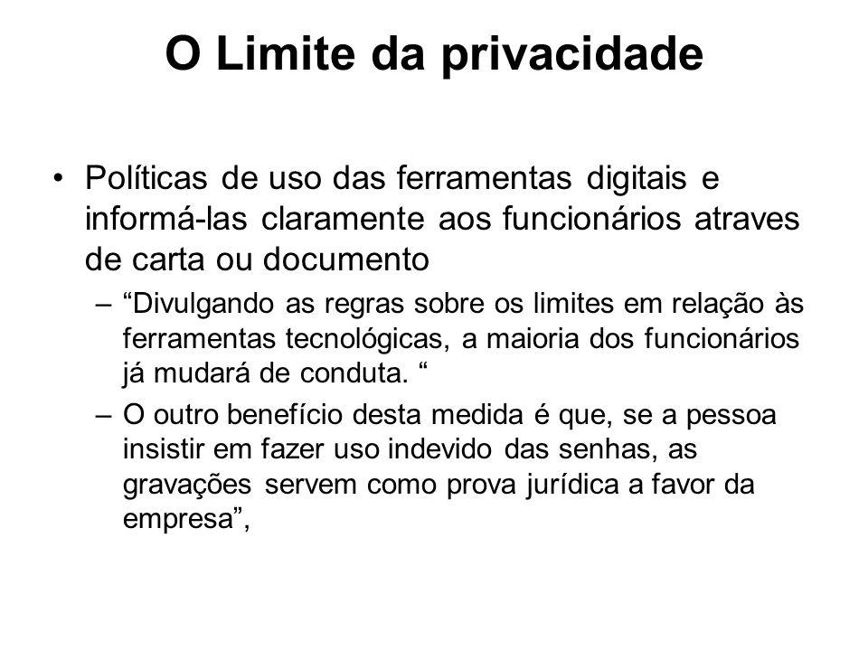 O Limite da privacidade Políticas de uso das ferramentas digitais e informá-las claramente aos funcionários atraves de carta ou documento –Divulgando