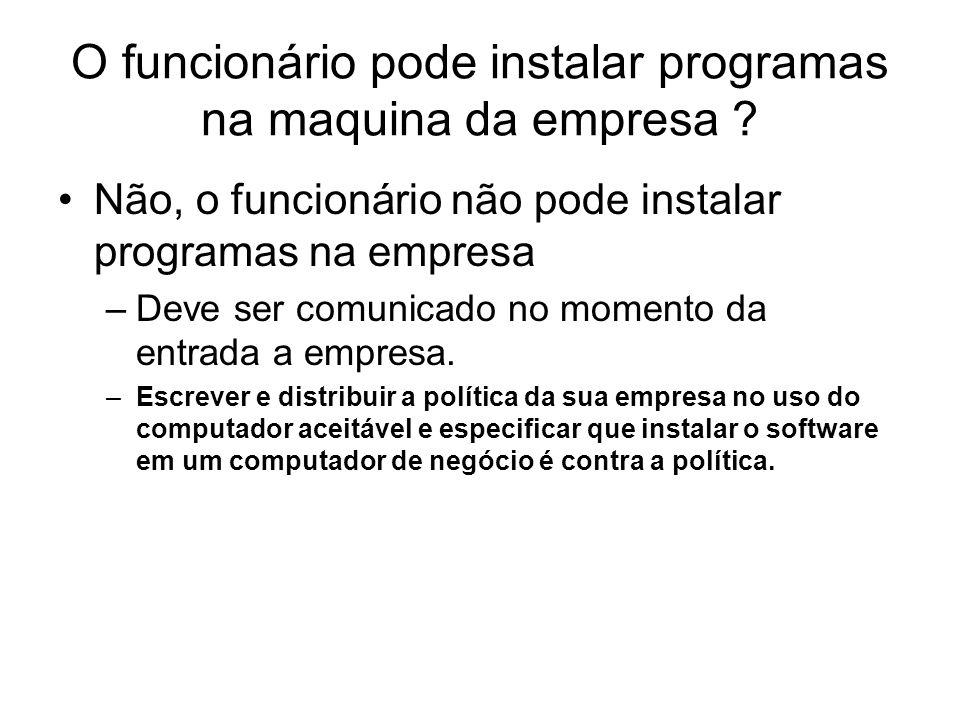 O funcionário pode instalar programas na maquina da empresa ? Não, o funcionário não pode instalar programas na empresa –Deve ser comunicado no moment