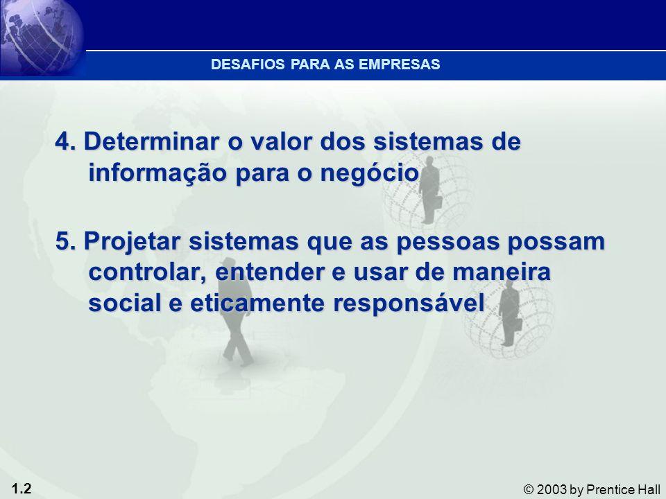 1.2 © 2003 by Prentice Hall 4. Determinar o valor dos sistemas de informação para o negócio 5. Projetar sistemas que as pessoas possam controlar, ente