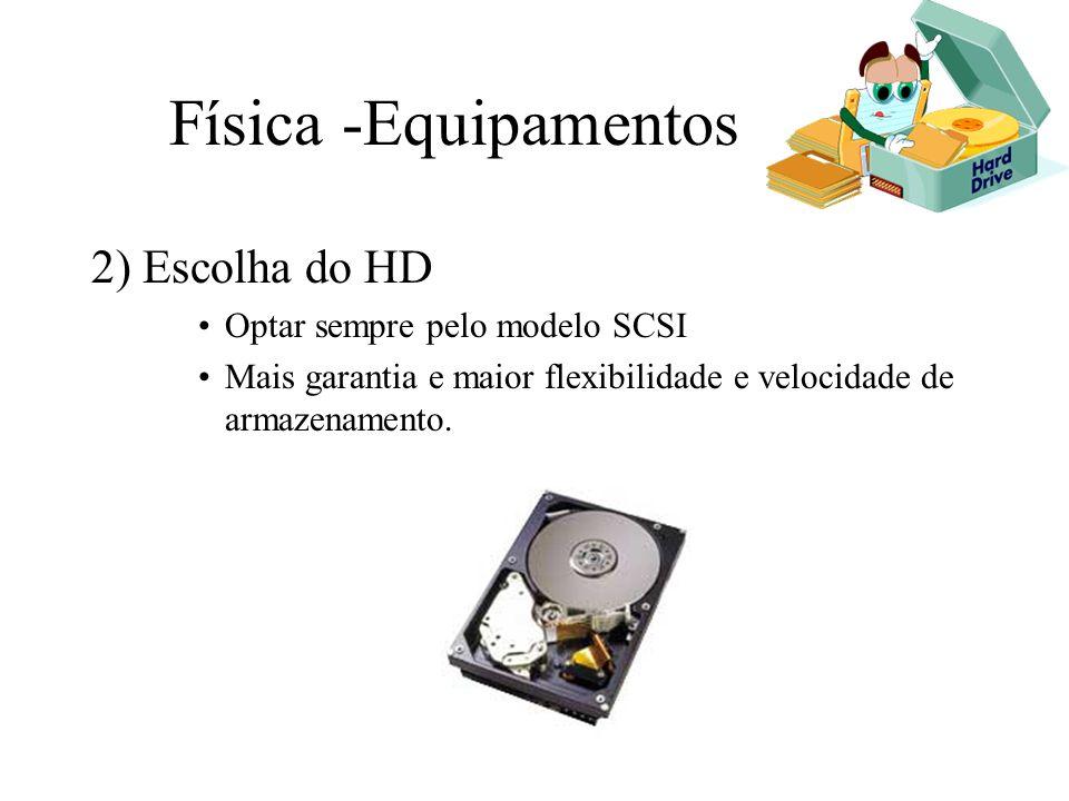 Física -Equipamentos 2) Escolha do HD Optar sempre pelo modelo SCSI Mais garantia e maior flexibilidade e velocidade de armazenamento.