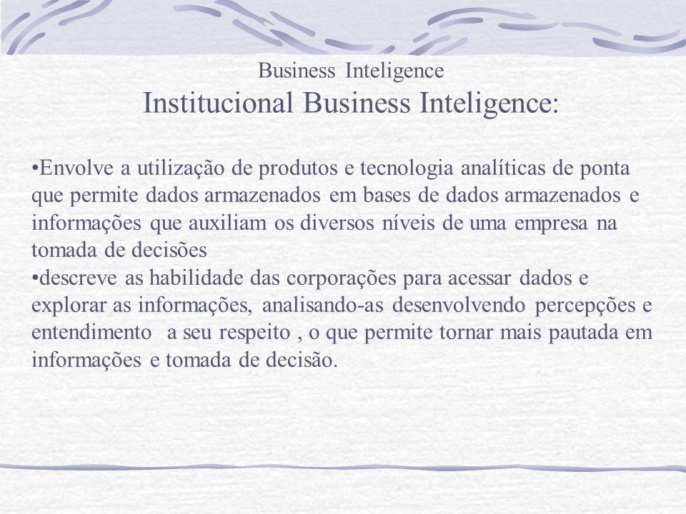 Business Inteligence Institucional Business Inteligence: Envolve a utilização de produtos e tecnologia analíticas de ponta que permite dados armazenad
