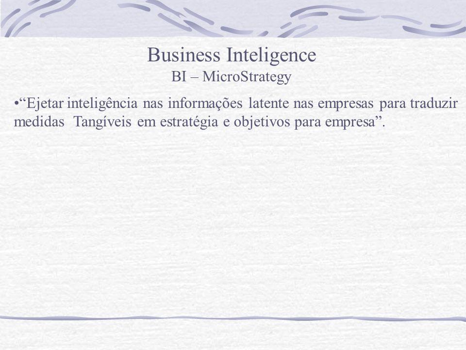 Business Inteligence BI – MicroStrategy Ejetar inteligência nas informações latente nas empresas para traduzir medidas Tangíveis em estratégia e objet