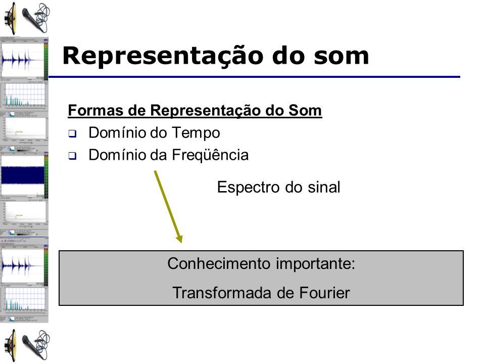 Representação do som Formas de Representação do Som Domínio do Tempo Domínio da Freqüência Conhecimento importante: Transformada de Fourier Espectro do sinal