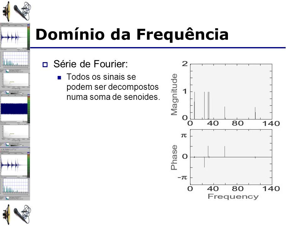 Domínio da Frequência Série de Fourier: Todos os sinais se podem ser decompostos numa soma de senoides.