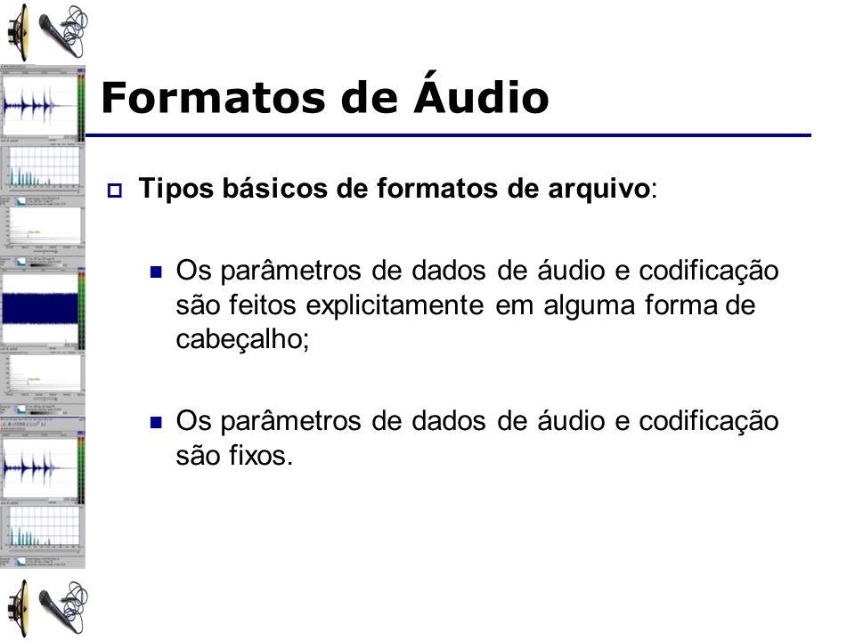 Formatos de Áudio Tipos básicos de formatos de arquivo: Os parâmetros de dados de áudio e codificação são feitos explicitamente em alguma forma de cabeçalho; Os parâmetros de dados de áudio e codificação são fixos.