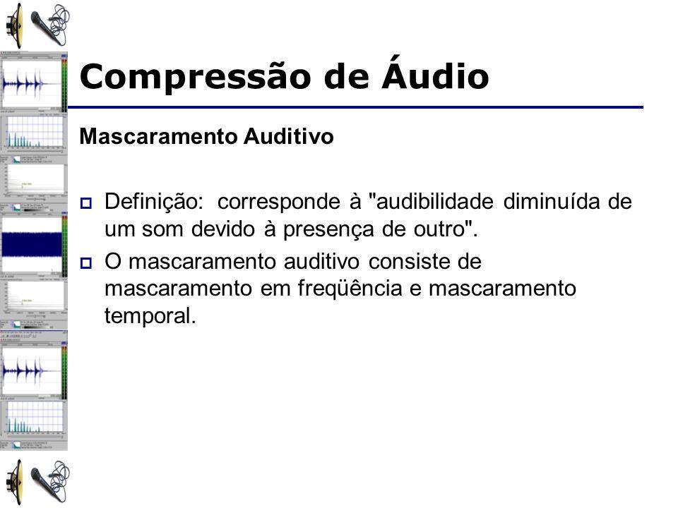 Mascaramento Auditivo Definição: corresponde à audibilidade diminuída de um som devido à presença de outro .