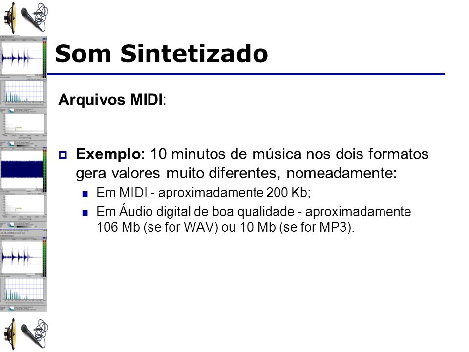 Arquivos MIDI: Exemplo: 10 minutos de música nos dois formatos gera valores muito diferentes, nomeadamente: Em MIDI - aproximadamente 200 Kb; Em Áudio digital de boa qualidade - aproximadamente 106 Mb (se for WAV) ou 10 Mb (se for MP3).