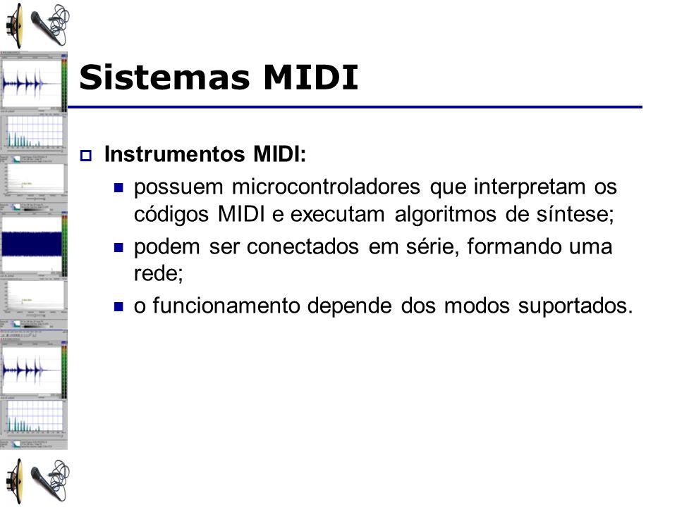 Sistemas MIDI Instrumentos MIDI: possuem microcontroladores que interpretam os códigos MIDI e executam algoritmos de síntese; podem ser conectados em série, formando uma rede; o funcionamento depende dos modos suportados.