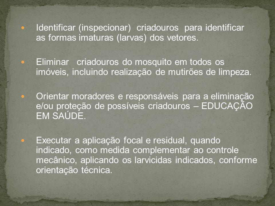 Identificar (inspecionar) criadouros para identificar as formas imaturas (larvas) dos vetores. Eliminar criadouros do mosquito em todos os imóveis, in