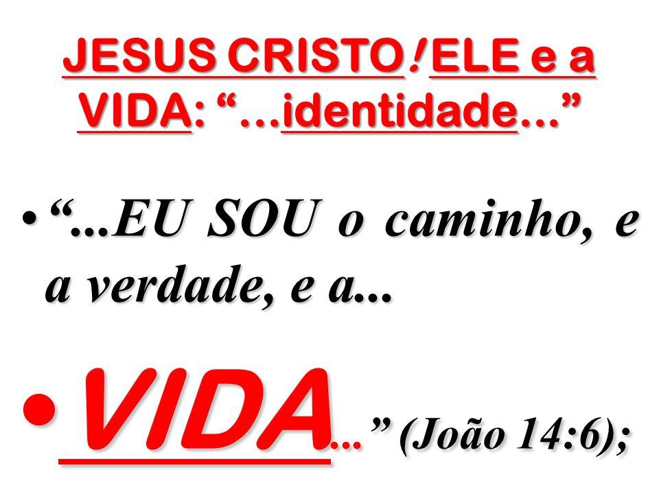 JESUS CRISTO! ELE e a VIDA:...identidade......EU SOU o caminho, e a verdade, e a......EU SOU o caminho, e a verdade, e a... VIDA... (João 14:6);VIDA..