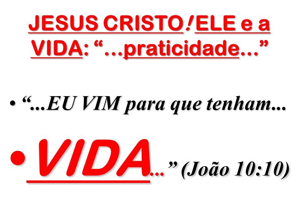 JESUS CRISTO! ELE e a VIDA:...praticidade......EU VIM para que tenham......EU VIM para que tenham... VIDA... (João 10:10)VIDA... (João 10:10)
