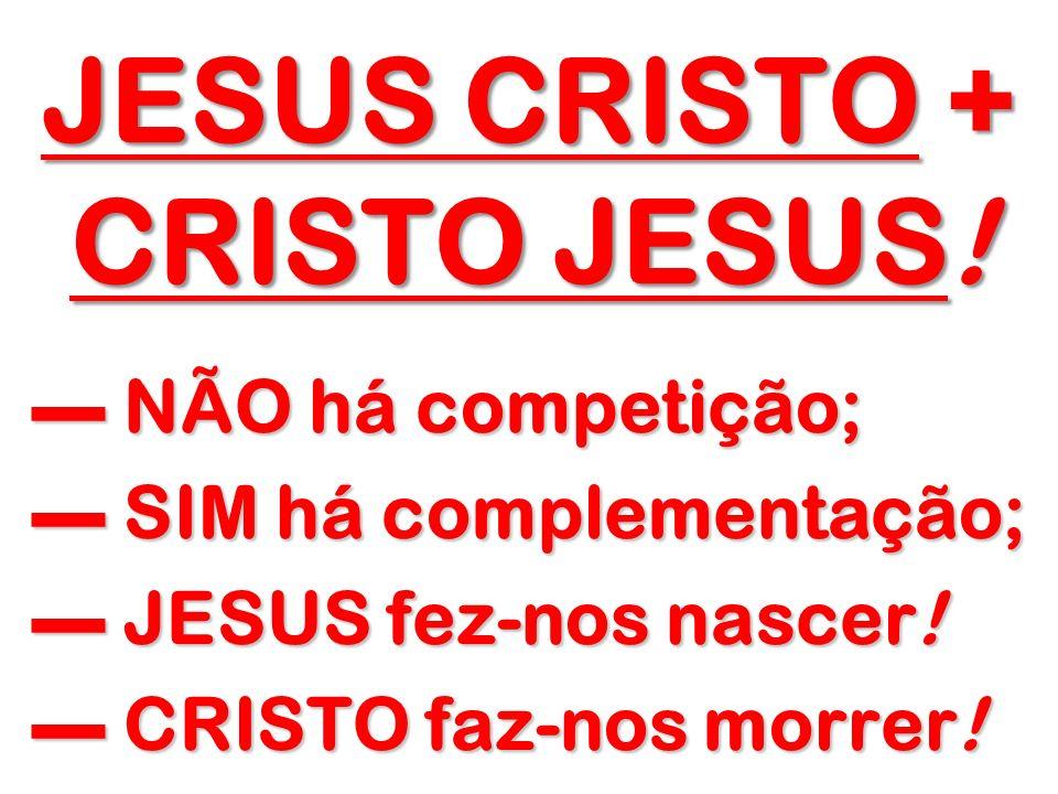 JESUS CRISTO + CRISTO JESUS! NÃO há competição; NÃO há competição; SIM há complementação; SIM há complementação; JESUS fez-nos nascer! JESUS fez-nos n