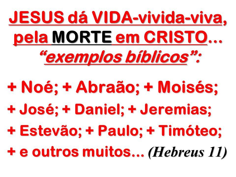 JESUS dá VIDA-vivida-viva, pela MORTE em CRISTO...exemplos bíblicos: + Noé; + Abraão; + Moisés; + José; + Daniel; + Jeremias; + Estevão; + Paulo; + Ti