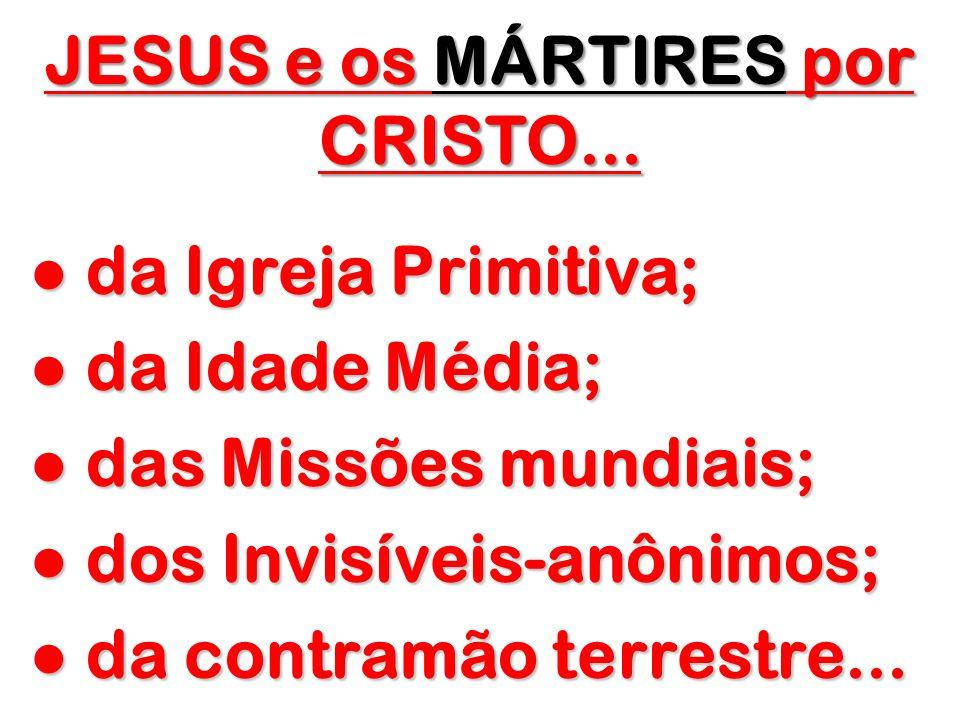 JESUS e os MÁRTIRES por CRISTO... da Igreja Primitiva; da Igreja Primitiva; da Idade Média; da Idade Média; das Missões mundiais; das Missões mundiais