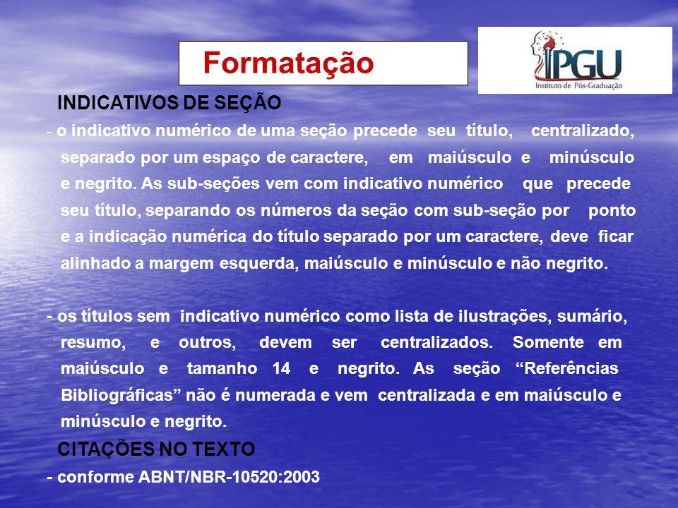 Formatação PAGINAÇÃO - todas as folhas do trabalho, a partir da folha de rosto, devem ser contadas sequencialmente, mas não numeradas; - a paginação é numerada a partir da primeira folha da parte textual; - algarismos arábicos - canto superior direito, a 2 cm da borda superior, ficando o último algarismo a 2 cm da borda direita da folha; - numeração contínua em todos os volumes, caso tenha mais de 1 - havendo anexo, numerar na seqüência do texto principal.