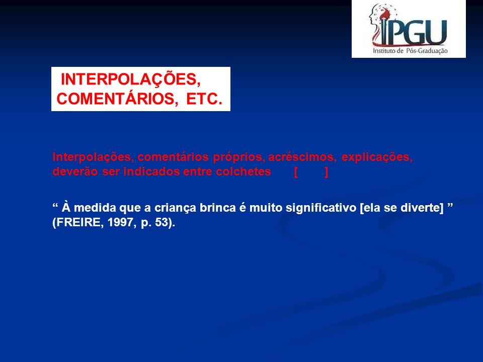 INTERPOLAÇÕES, COMENTÁRIOS, ETC. Interpolações, comentários próprios, acréscimos, explicações, deverão ser indicados entre colchetes [ ] À medida que