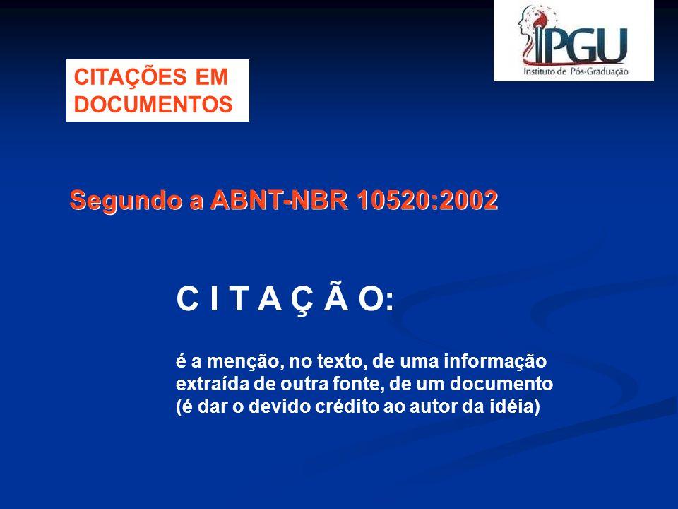 Segundo a ABNT-NBR 10520:2002 C I T A Ç Ã O: é a menção, no texto, de uma informação extraída de outra fonte, de um documento (é dar o devido crédito