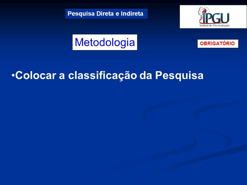 Metodologia Pesquisa Direta e Indireta OBRIGATÓRIO Colocar a classificação da Pesquisa
