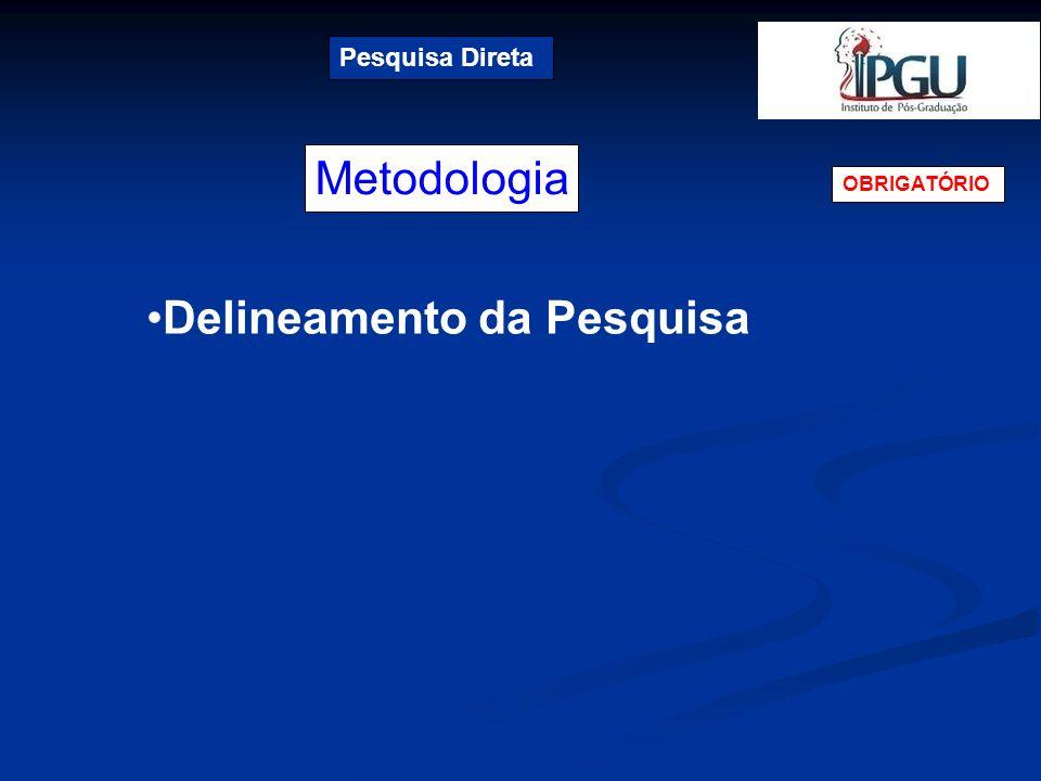 Metodologia Pesquisa Direta OBRIGATÓRIO Delineamento da Pesquisa