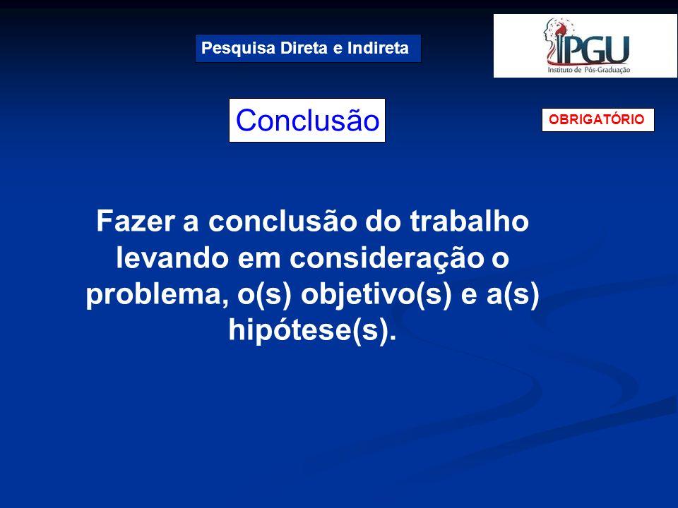 Conclusão Pesquisa Direta e Indireta OBRIGATÓRIO Fazer a conclusão do trabalho levando em consideração o problema, o(s) objetivo(s) e a(s) hipótese(s)