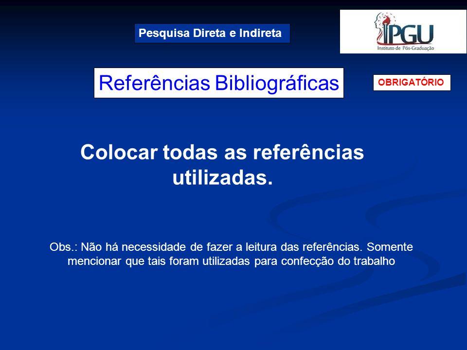 Referências Bibliográficas Pesquisa Direta e Indireta OBRIGATÓRIO Colocar todas as referências utilizadas. Obs.: Não há necessidade de fazer a leitura