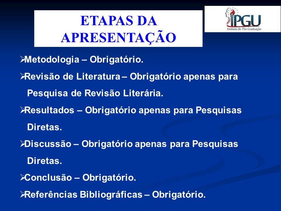 ETAPAS DA APRESENTAÇÃO Metodologia – Obrigatório. Revisão de Literatura – Obrigatório apenas para Pesquisa de Revisão Literária. Resultados – Obrigató
