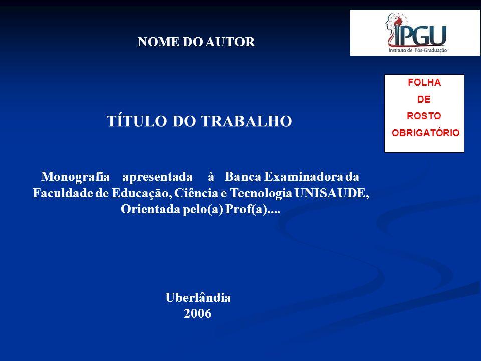 FOLHA DE ROSTO OBRIGATÓRIO NOME DO AUTOR TÍTULO DO TRABALHO Uberlândia 2006 Monografia apresentada à Banca Examinadora da Faculdade de Educação, Ciênc