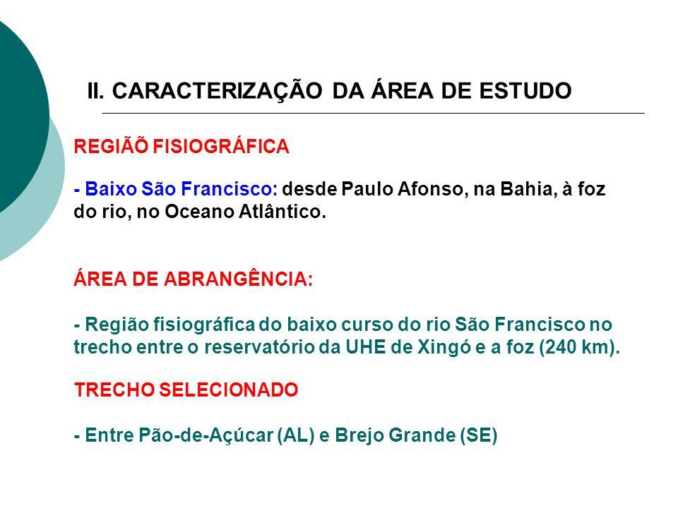 II. CARACTERIZAÇÃO DA ÁREA DE ESTUDO REGIÃÕ FISIOGRÁFICA - Baixo São Francisco: desde Paulo Afonso, na Bahia, à foz do rio, no Oceano Atlântico. ÁREA