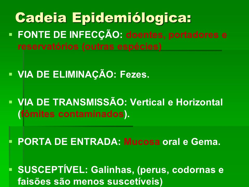 Cadeia Epidemiólogica: FONTE DE INFECÇÃO: doentes, portadores e reservatórios (outras espécies) VIA DE ELIMINAÇÃO: Fezes. VIA DE TRANSMISSÃO: Vertical
