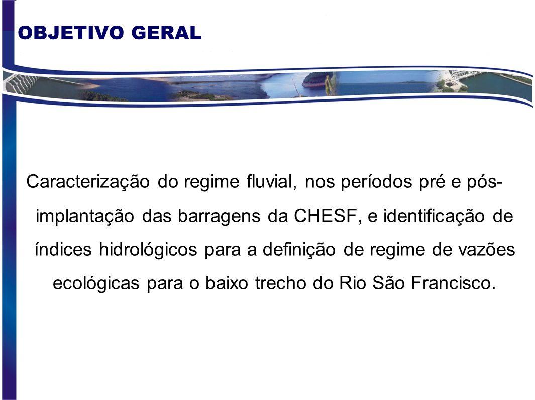 OBJETIVO GERAL Caracterização do regime fluvial, nos períodos pré e pós- implantação das barragens da CHESF, e identificação de índices hidrológicos para a definição de regime de vazões ecológicas para o baixo trecho do Rio São Francisco.