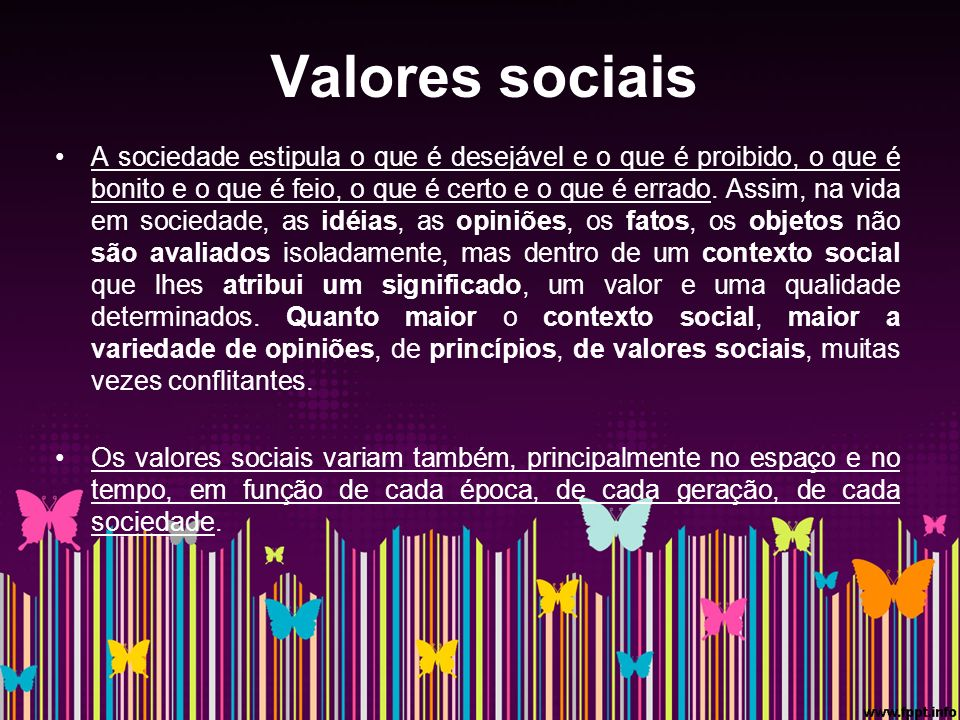 Valores sociais A sociedade estipula o que é desejável e o que é proibido, o que é bonito e o que é feio, o que é certo e o que é errado.