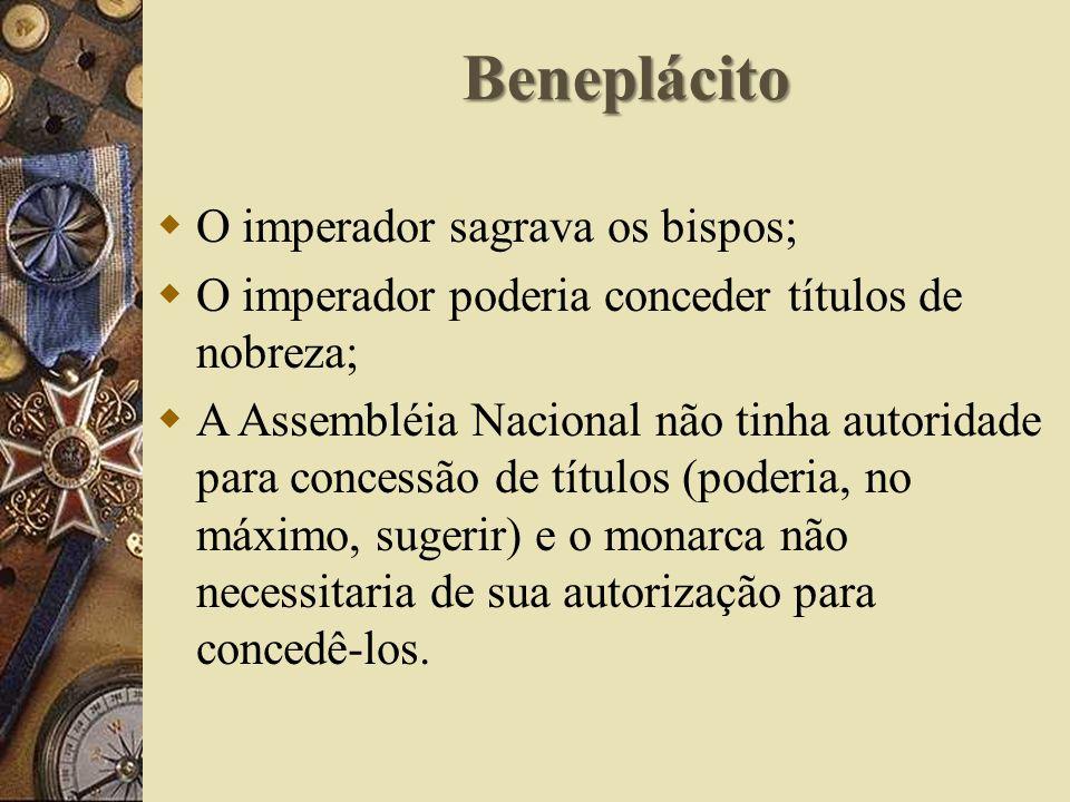 Beneplácito O imperador sagrava os bispos; O imperador poderia conceder títulos de nobreza; A Assembléia Nacional não tinha autoridade para concessão de títulos (poderia, no máximo, sugerir) e o monarca não necessitaria de sua autorização para concedê-los.