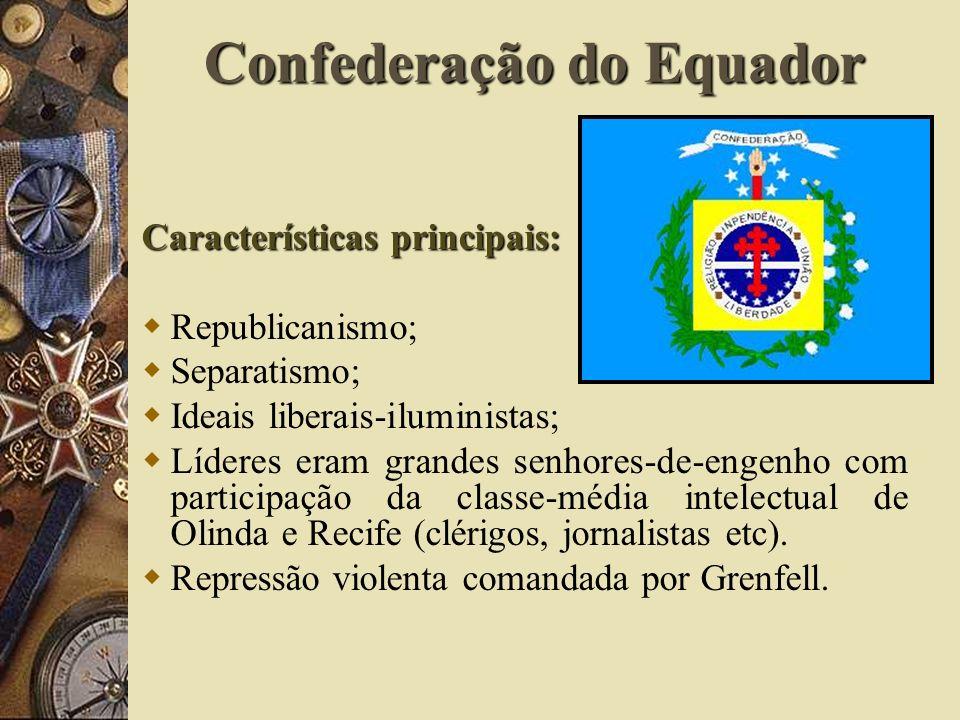 Confederação do Equador Características principais: Republicanismo; Separatismo; Ideais liberais-iluministas; Líderes eram grandes senhores-de-engenho com participação da classe-média intelectual de Olinda e Recife (clérigos, jornalistas etc).