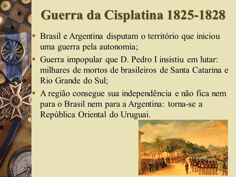 Guerra da Cisplatina 1825-1828 Brasil e Argentina disputam o território que iniciou uma guerra pela autonomia; Guerra impopular que D.