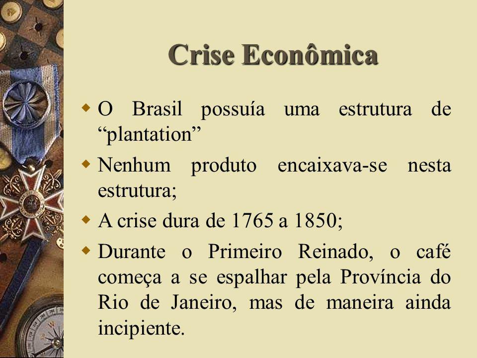 Crise Econômica O Brasil possuía uma estrutura de plantation Nenhum produto encaixava-se nesta estrutura; A crise dura de 1765 a 1850; Durante o Primeiro Reinado, o café começa a se espalhar pela Província do Rio de Janeiro, mas de maneira ainda incipiente.