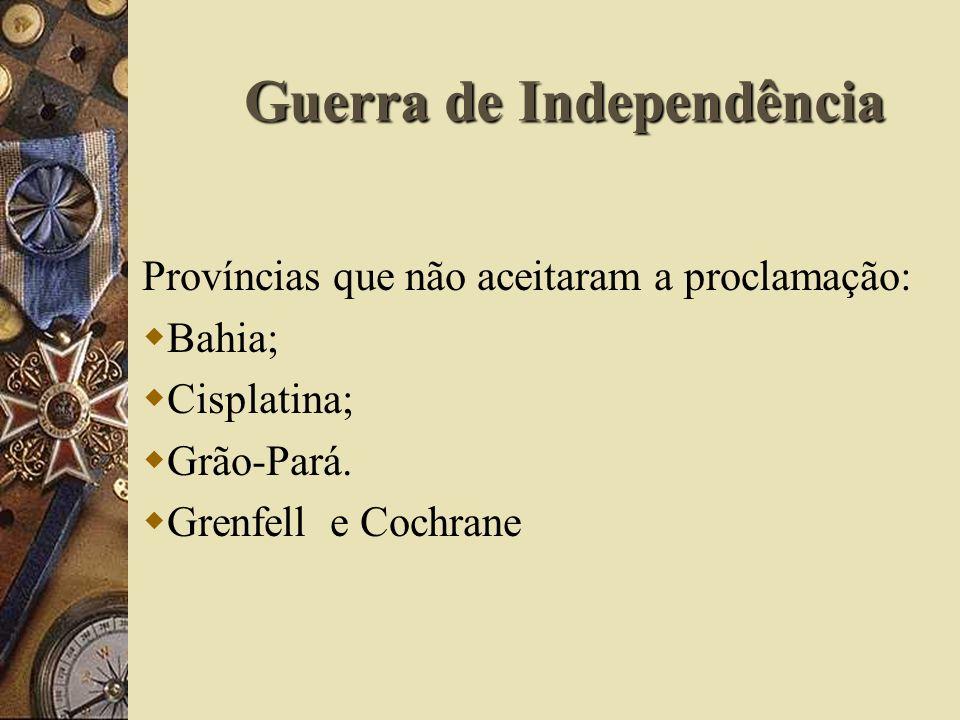 Guerra de Independência Províncias que não aceitaram a proclamação: Bahia; Cisplatina; Grão-Pará.
