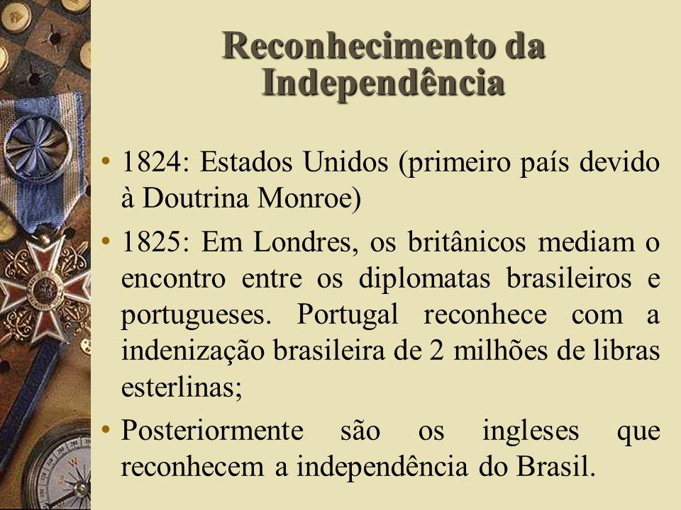 Reconhecimento da Independência 1824: Estados Unidos (primeiro país devido à Doutrina Monroe) 1825: Em Londres, os britânicos mediam o encontro entre os diplomatas brasileiros e portugueses.