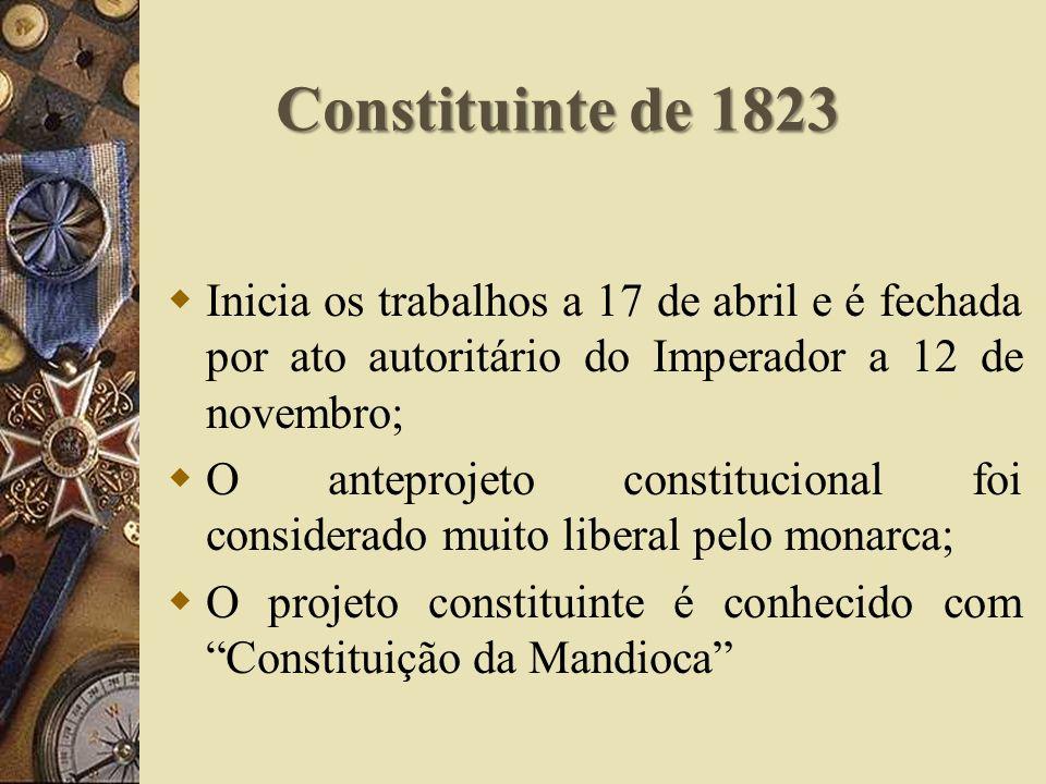 Constituinte de 1823 Inicia os trabalhos a 17 de abril e é fechada por ato autoritário do Imperador a 12 de novembro; O anteprojeto constitucional foi considerado muito liberal pelo monarca; O projeto constituinte é conhecido com Constituição da Mandioca