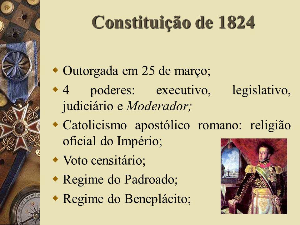 Constituição de 1824 Outorgada em 25 de março; 4 poderes: executivo, legislativo, judiciário e Moderador; Catolicismo apostólico romano: religião oficial do Império; Voto censitário; Regime do Padroado; Regime do Beneplácito;