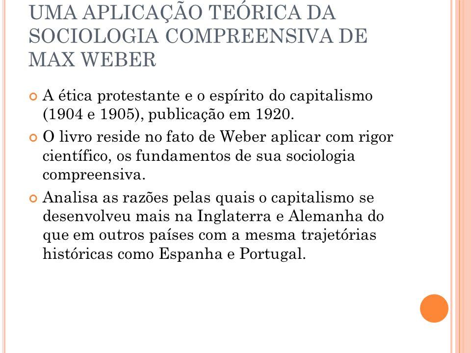 UMA APLICAÇÃO TEÓRICA DA SOCIOLOGIA COMPREENSIVA DE MAX WEBER A ética protestante e o espírito do capitalismo (1904 e 1905), publicação em 1920. O liv