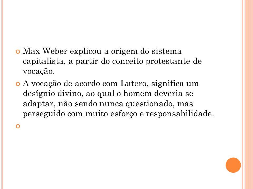 Max Weber explicou a origem do sistema capitalista, a partir do conceito protestante de vocação. A vocação de acordo com Lutero, significa um desígnio
