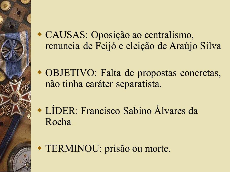 CAUSAS: Oposição ao centralismo, renuncia de Feijó e eleição de Araújo Silva OBJETIVO: Falta de propostas concretas, não tinha caráter separatista. LÍ