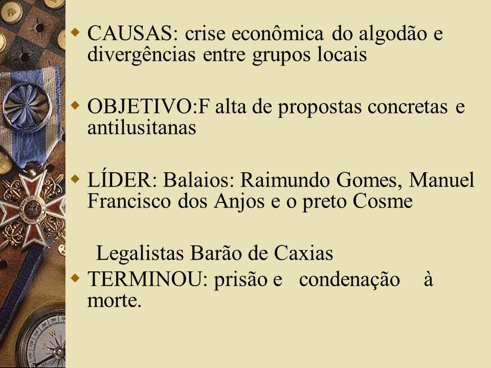 CAUSAS: crise econômica do algodão e divergências entre grupos locais OBJETIVO:F alta de propostas concretas e antilusitanas LÍDER: Balaios: Raimundo