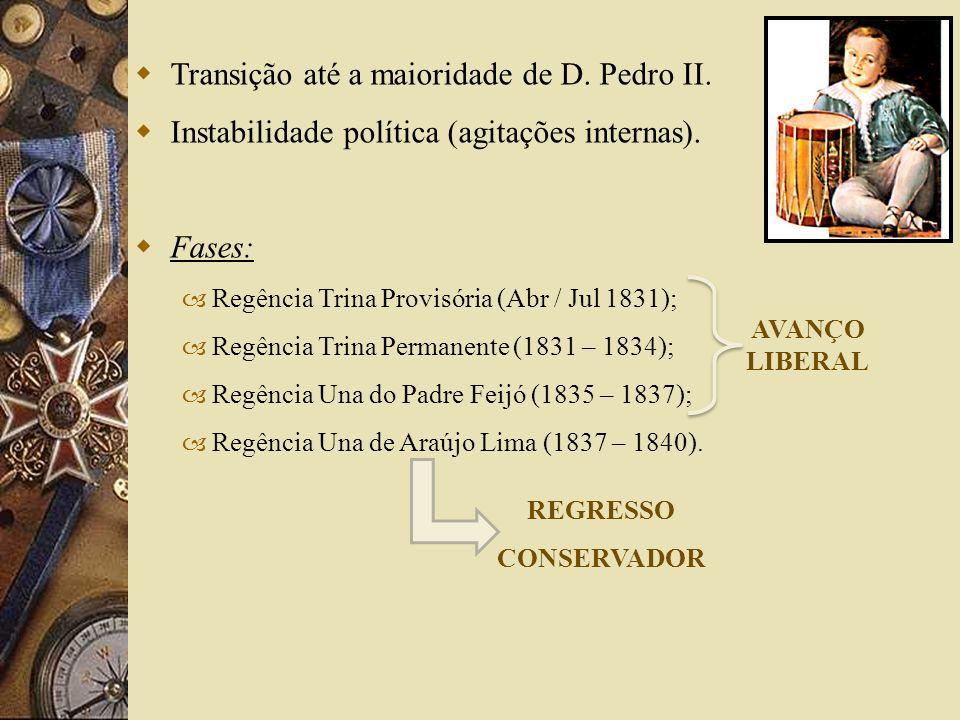 Transição até a maioridade de D. Pedro II. Instabilidade política (agitações internas). Fases: – Regência Trina Provisória (Abr / Jul 1831); – Regênci