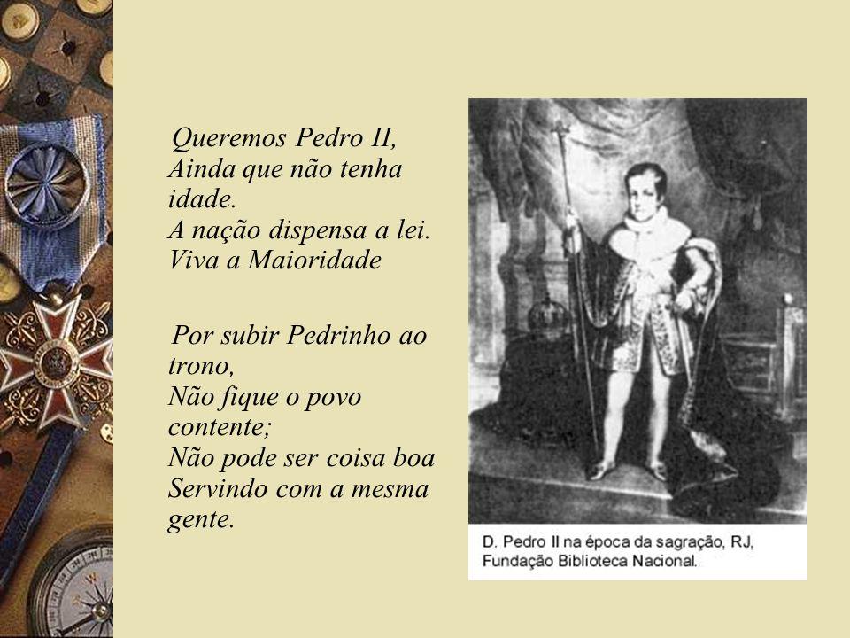 Queremos Pedro II, Ainda que não tenha idade. A nação dispensa a lei. Viva a Maioridade Por subir Pedrinho ao trono, Não fique o povo contente; Não po