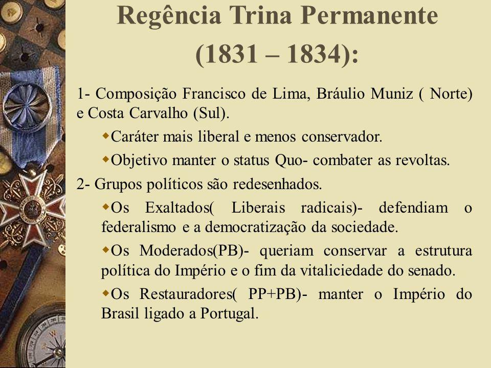 Regência Trina Permanente (1831 – 1834): 1- Composição Francisco de Lima, Bráulio Muniz ( Norte) e Costa Carvalho (Sul). Caráter mais liberal e menos