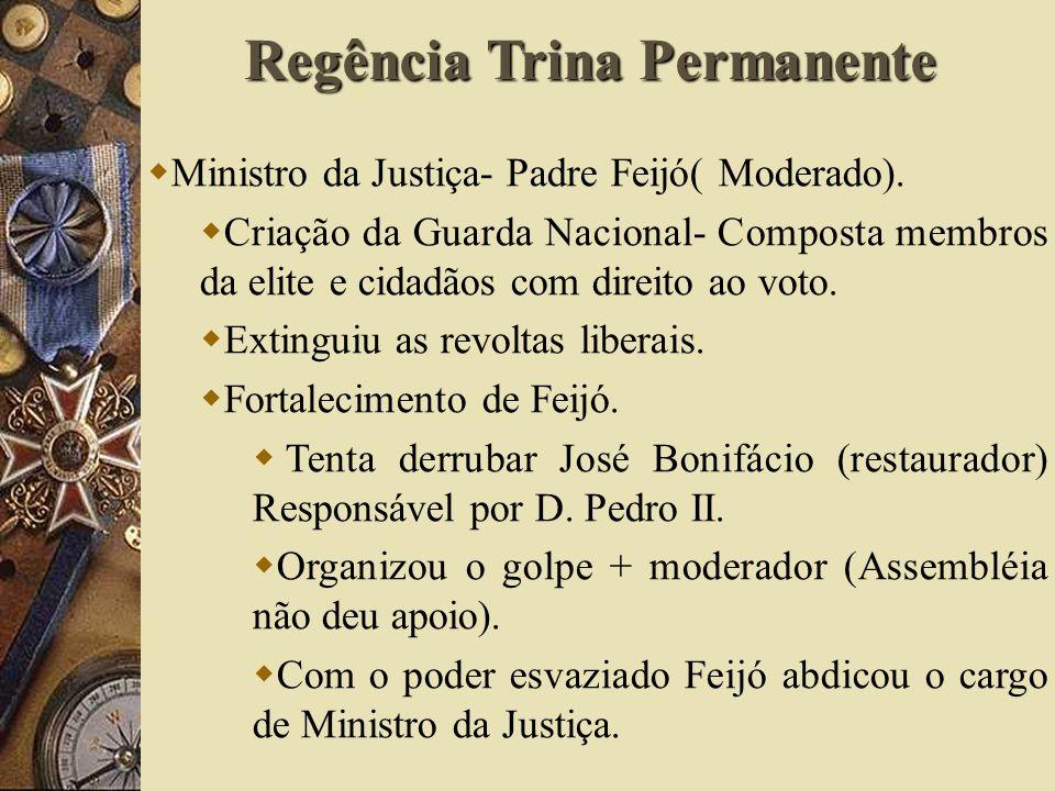 Ministro da Justiça- Padre Feijó( Moderado). Criação da Guarda Nacional- Composta membros da elite e cidadãos com direito ao voto. Extinguiu as revolt